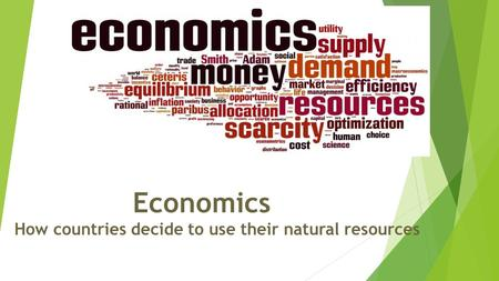 Economics How countries decide to use their natural resources.