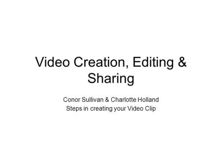 Video Creation, Editing & Sharing Conor Sullivan & Charlotte Holland Steps in creating your Video Clip.