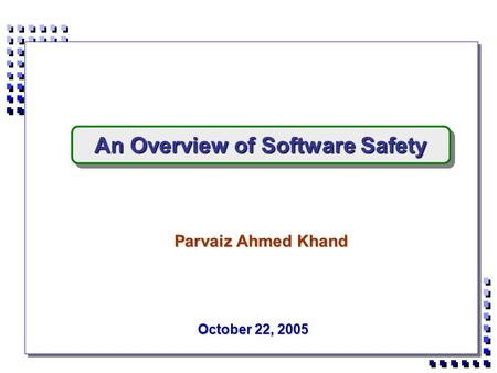 October 22, 2005 Parvaiz Ahmed Khand An Overview of Software Safety.