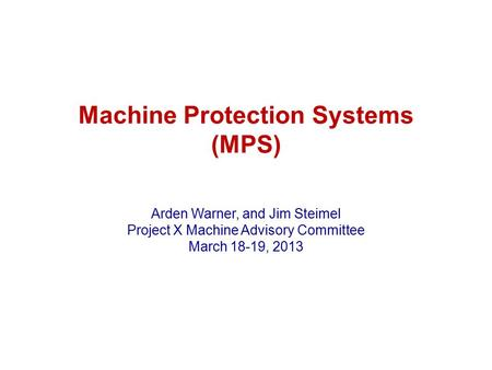 Machine Protection Systems (MPS) Arden Warner, and Jim Steimel Project X Machine Advisory Committee March 18-19, 2013.