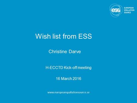Wish list from ESS Christine Darve H-ECCTD Kick-off meeting 16 March 2016 www.europeanspallationsource.se.