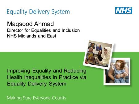 Maqsood Ahmad Director for Equalities and Inclusion NHS Midlands and East Improving Equality and Reducing Health Inequalities in Practice via Equality.