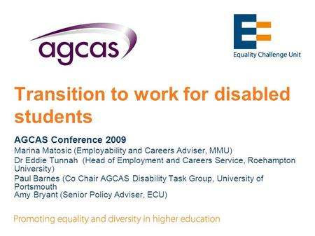 Transition to work for disabled students AGCAS Conference 2009 Marina Matosic (Employability and Careers Adviser, MMU) Dr Eddie Tunnah (Head of Employment.