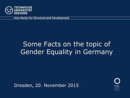 Some Facts on the topic of Gender Equality in Germany Vice-Rector for Structure and Development Dresden, 20. November 2015.
