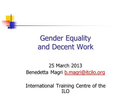Gender Equality and Decent Work 25 March 2013 Benedetta Magri International Training Centre of the ILO.