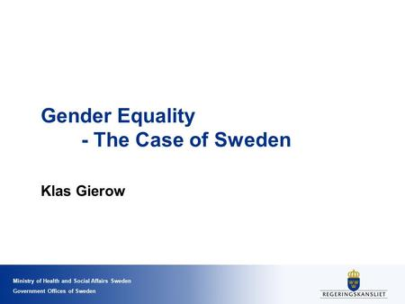 Ministry of Health and Social Affairs Sweden Government Offices of Sweden Gender Equality - The Case of Sweden Klas Gierow.