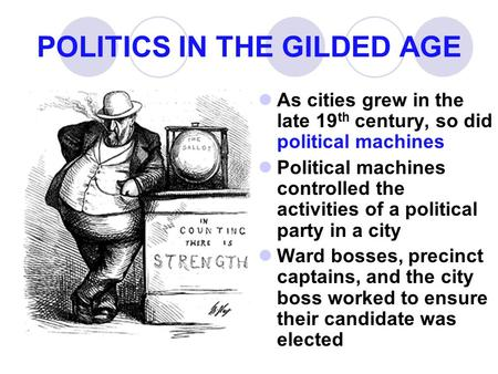 POLITICS IN THE GILDED AGE As cities grew in the late 19 th century, so did political machines Political machines controlled the activities of a political.