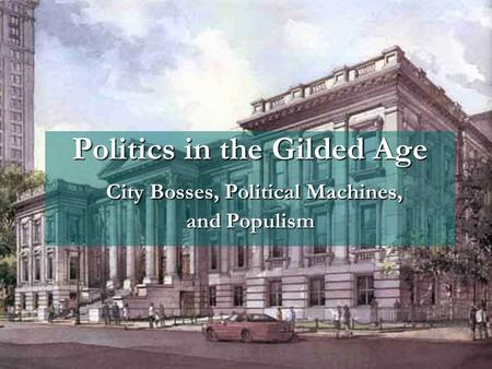 Politics in the Gilded Age City Bosses, Political Machines, and Populism Politics in the Gilded Age City Bosses, Political Machines, and Populism.