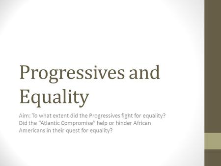 "Progressives and Equality Aim: To what extent did the Progressives fight for equality? Did the ""Atlantic Compromise"" help or hinder African Americans in."