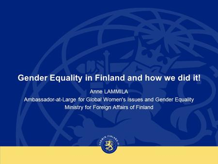 Gender Equality in Finland and how we did it! Anne LAMMILA Ambassador-at-Large for Global Women's Issues and Gender Equality Ministry for Foreign Affairs.