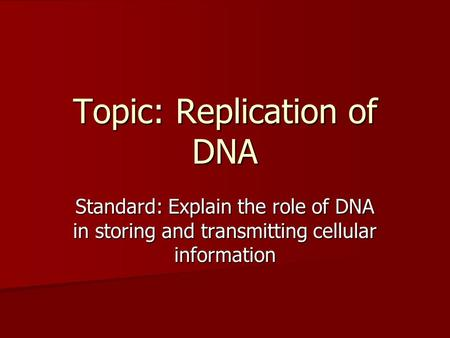 Topic: Replication of DNA Standard: Explain the role of DNA in storing and transmitting cellular information.
