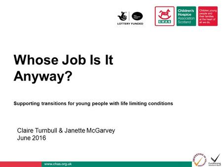 Whose Job Is It Anyway? Supporting transitions for young people with life limiting conditions Claire Turnbull & Janette McGarvey June 2016.