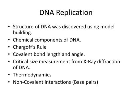 DNA Replication Structure of DNA was discovered using model building. Chemical components of DNA. Chargoff's Rule Covalent bond length and angle. Critical.