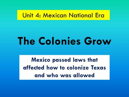 The Colonies Grow Mexico passed laws that affected how to colonize Texas and who was allowed Unit 4: Mexican National Era.