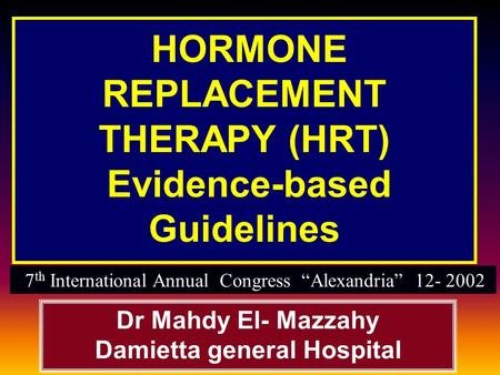 "HORMONE REPLACEMENT THERAPY (HRT) Evidence-based Guidelines Dr Mahdy El- Mazzahy Damietta general Hospital 7 th International Annual Congress ""Alexandria"""