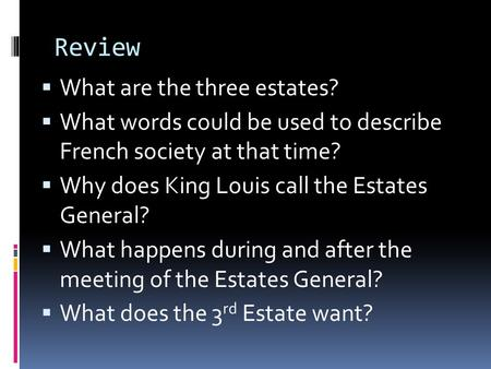 Review  What are the three estates?  What words could be used to describe French society at that time?  Why does King Louis call the Estates General?