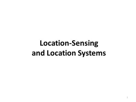Location-Sensing and Location Systems 1. A positioning system provides the means to determine location and leaves it to the user device to calculate its.