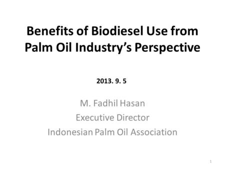 Benefits of Biodiesel Use from Palm Oil Industry's Perspective M. Fadhil Hasan Executive Director Indonesian Palm Oil Association 1 2013. 9. 5.