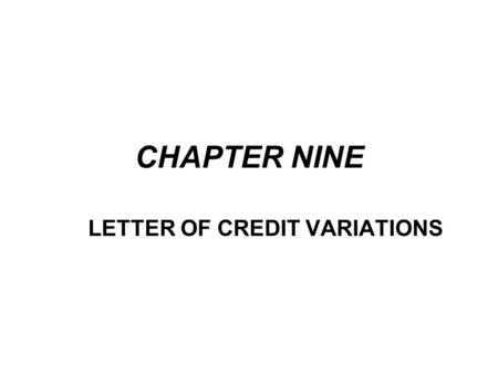 CHAPTER NINE LETTER OF CREDIT VARIATIONS. One of the great strength of the letter of credit is its flexibility. The basic letter of credit can be changed.
