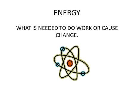 ENERGY WHAT IS NEEDED TO DO WORK OR CAUSE CHANGE..