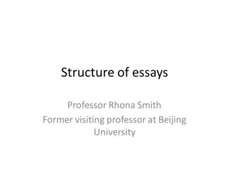 Structure of essays Professor Rhona Smith Former visiting professor at Beijing University.