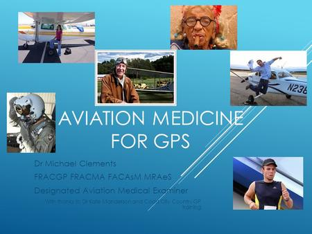 AVIATION MEDICINE FOR GPS Dr Michael Clements FRACGP FRACMA FACAsM MRAeS Designated Aviation Medical Examiner With thanks to Dr Kate Manderson and Coast.