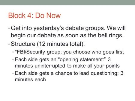 Block 4: Do Now Get into yesterday's debate groups. We will begin our debate as soon as the bell rings. Structure (12 minutes total): *FBI/Security group: