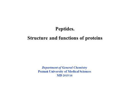 Peptides. Structure and functions of proteins Department of General Chemistry Poznań University of Medical Sciences MD 2015/16.
