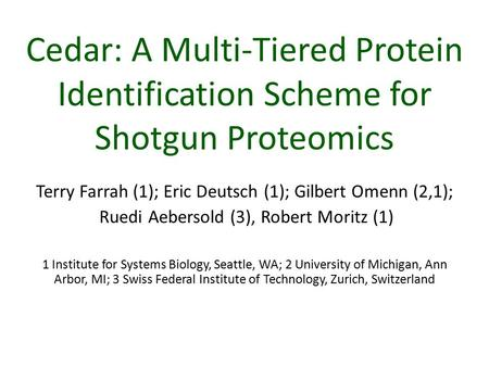 Cedar: A Multi-Tiered Protein Identification Scheme for Shotgun Proteomics Terry Farrah (1); Eric Deutsch (1); Gilbert Omenn (2,1); Ruedi Aebersold (3),