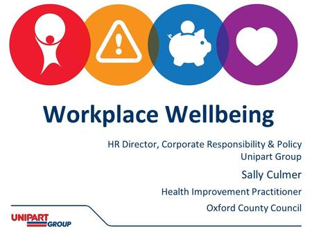 Deborah Astles HR Director, Corporate Responsibility & Policy Unipart Group Sally Culmer Health Improvement Practitioner Oxford County Council Workplace.