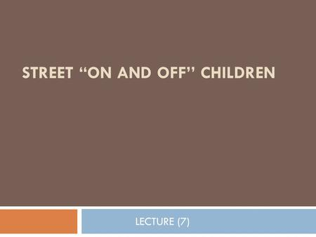 "STREET ""ON AND OFF'' CHILDREN LECTURE (7). Introduction  Homeless persons represent an aggregate that is particularly at risk for disability, injury,"