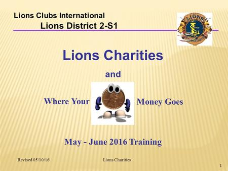Lions Charities 1 Lions Clubs International Lions District 2-S1 Lions Charities and Revised 05/10/16 May - June 2016 Training Where Your Money Goes.
