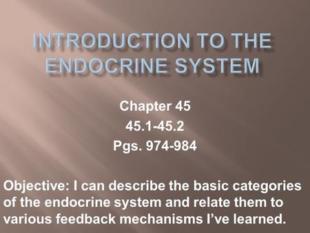 Chapter 45 45.1-45.2 Pgs. 974-984 Objective: I can describe the basic categories of the endocrine system and relate them to various feedback mechanisms.