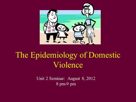 The Epidemiology of Domestic Violence Unit 2 Seminar: August 8, 2012 8 pm-9 pm.