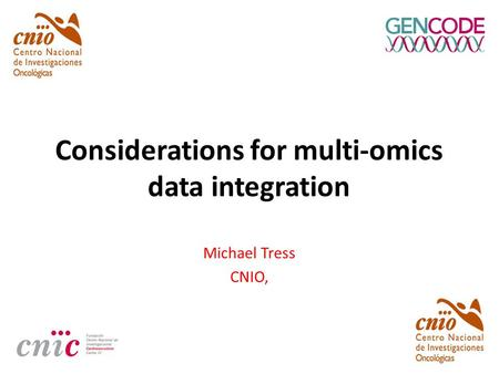 Considerations for multi-omics data integration Michael Tress CNIO,