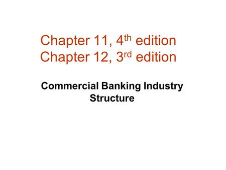 Chapter 11, 4 th edition Chapter 12, 3 rd edition Commercial Banking Industry Structure.