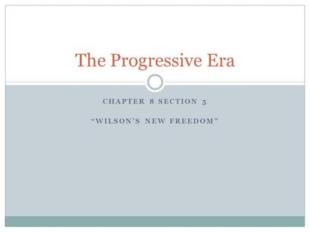 "CHAPTER 8 SECTION 5 ""WILSON'S NEW FREEDOM"" The Progressive Era."