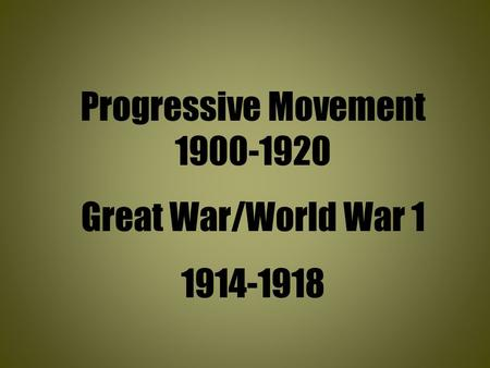 Progressive Movement 1900-1920 Great War/World War 1 1914-1918.