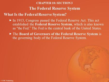 CHAPTER 10: SECTION 3 The Federal Reserve System What Is the Federal Reserve System? In 1913, Congress passed the Federal Reserve Act. This act established.