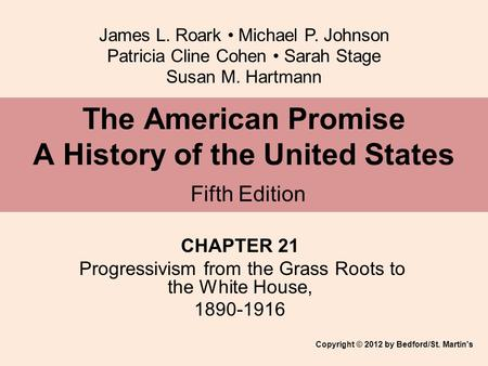 James L. Roark Michael P. Johnson Patricia Cline Cohen Sarah Stage Susan M. Hartmann CHAPTER 21 Progressivism from the Grass Roots to the White House,