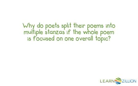 Why do poets split their poems into multiple stanzas if the whole poem is focused on one overall topic?