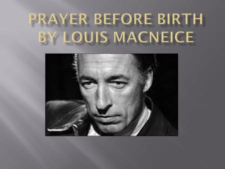 " "" Prayer Before Birth"" by Louis McNiece is a dramatic monologue written from the perspective of an unborn child. Through the persona of an unborn child,"