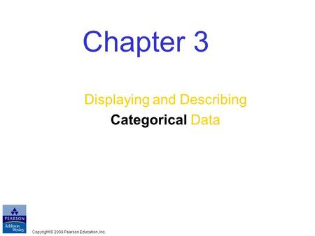 Copyright © 2009 Pearson Education, Inc. Chapter 3 Displaying and Describing Categorical Data.