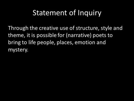 Statement of Inquiry Through the creative use of structure, style and theme, it is possible for (narrative) poets to bring to life people, places, emotion.