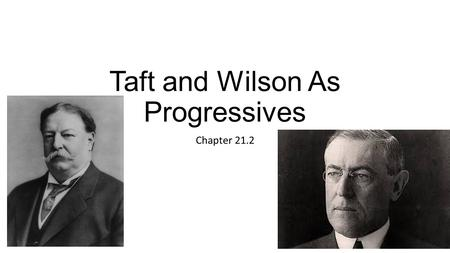 Taft and Wilson As Progressives Chapter 21.2. Eugene V. Debs – Remember him???? Labor leader Socialist – believed in a system in which the state controls.