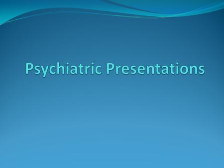 Common Presentations Depression With or without suicidality Adjustment reactions Mania Psychosis Intoxication Withdrawal.
