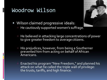 Woodrow Wilson WWilson claimed progressive ideals: HHe cautiously supported women's suffrage. HHe believed in attacking large concentrations of power.