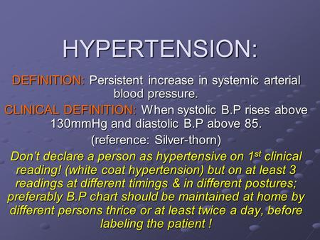 HYPERTENSION: DEFINITION: Persistent increase in systemic arterial blood pressure. CLINICAL DEFINITION: When systolic B.P rises above 130mmHg and diastolic.