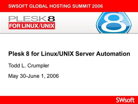 Plesk 8 for Linux/UNIX Server Automation SWSOFT GLOBAL HOSTING SUMMIT 2006 Todd L. Crumpler May 30-June 1, 2006.