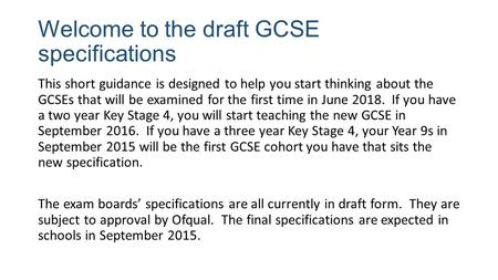 Welcome to the draft GCSE specifications This short guidance is designed to help you start thinking about the GCSEs that will be examined for the first.